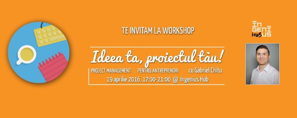 Ingenius workshop: Ideea ta, proiectul tau! Project Management pentru antreprenori (19 aprilie 2016)